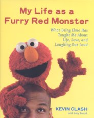 My Life as a Furry Red Monster: What Being Elmo Has Taught Me About Life, Love, and Laughing Out Loud