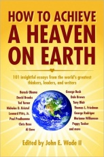 How to Achieve a Heaven on Earth: 101 Insightful Essays from the World's Greatest Thinkers, Leaders, and Writers