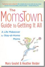The MomsTown Guide to Getting It All: A Life Makeover for Stay-at-Home Moms