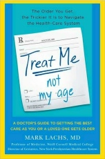 Treat Me, Not My Age: A Doctor's Guide to Getting the Best Care as You or a Loved One Gets Older