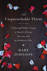 An Unquenchable Thirst: Following Mother Teresa in Search of Love, Service, and an Authentic Life